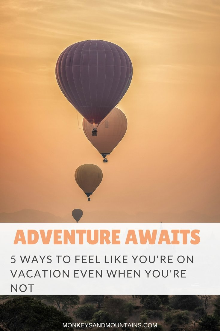 Adventure awaits you this year. You may not be able to be on vacation every day of the year, but here are 5 easy ways to feel like you are. In addition, you'll get out of your comfort zone, making you feel more energized and alive.